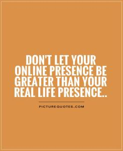 dont-let-your-online-presence-be-greater-than-your-real-life-presence-quote-1