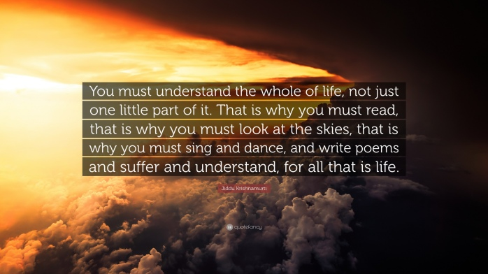 1810072-Jiddu-Krishnamurti-Quote-You-must-understand-the-whole-of-life-not